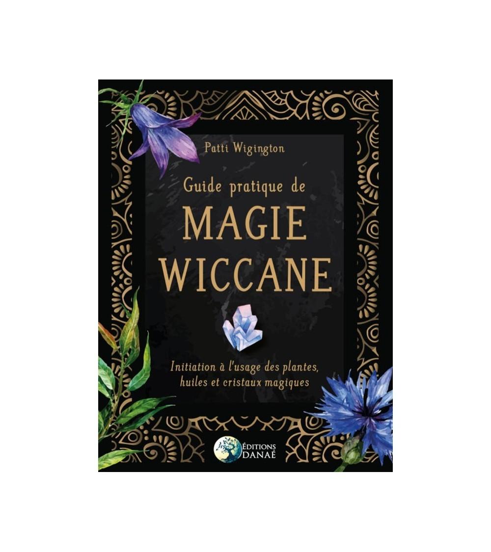 Guide pratique de Magie Wiccane: Initiation à l'usage des plantes, huiles et cristaux magiques